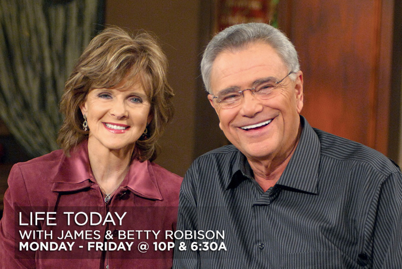 Life Today with James and Betty Robison Monday-Friday @ 10p & 6:30a