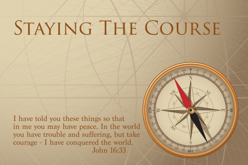 "STAYING THE COURSE - ""I have told you these things, so that in me you may have peace. In this world you will have trouble. But take heart! I have overcome the world."" John 16:33"