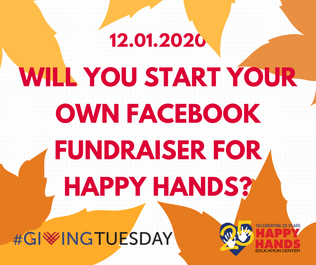 12/1/2020 Will you start your own Facebook Fundraiser for Happy Hands? #GivingTuesday Happy Hands Education Center, Celebrating 25 Years of service.